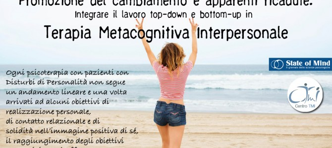 Promozione del cambiamento e apparenti ricadute. Integrare il lavoro top-down e bottom-up in Terapia Metacognitiva Interpersonale